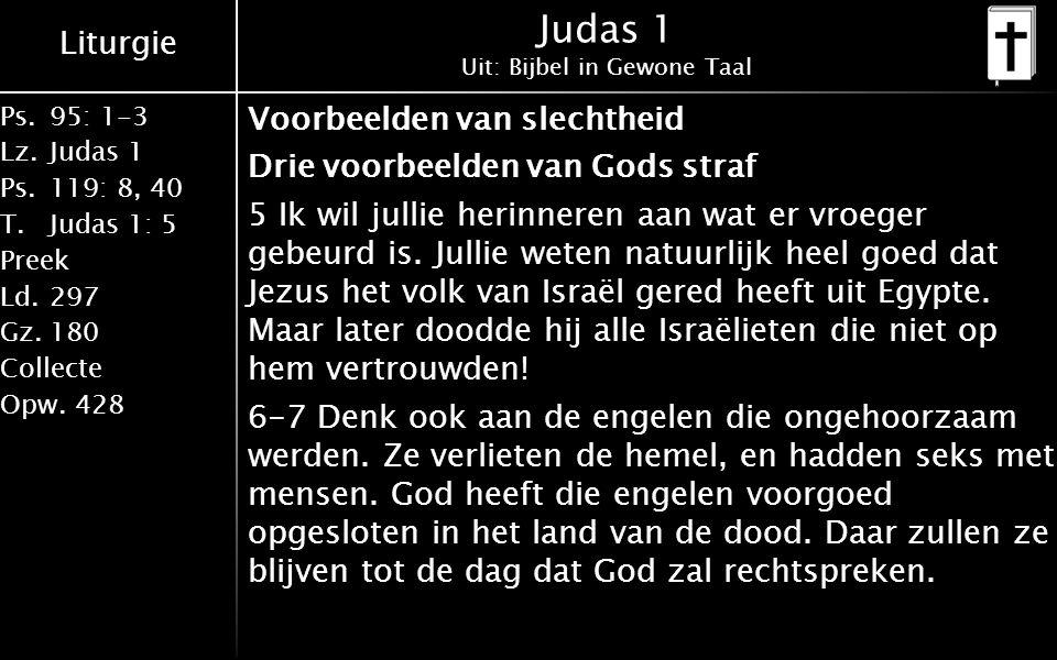 Liturgie Ps.95: 1-3 Lz.Judas 1 Ps.119: 8, 40 T.Judas 1: 5 Preek Ld.297 Gz.180 Collecte Opw.428 Judas 1 Uit: Bijbel in Gewone Taal Voorbeelden van slechtheid Drie voorbeelden van Gods straf 5 Ik wil jullie herinneren aan wat er vroeger gebeurd is.