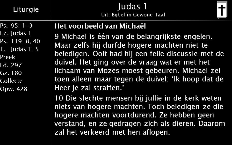 Liturgie Ps.95: 1-3 Lz.Judas 1 Ps.119: 8, 40 T.Judas 1: 5 Preek Ld.297 Gz.180 Collecte Opw.428 Judas 1 Uit: Bijbel in Gewone Taal Het voorbeeld van Michaël 9 Michaël is één van de belangrijkste engelen.