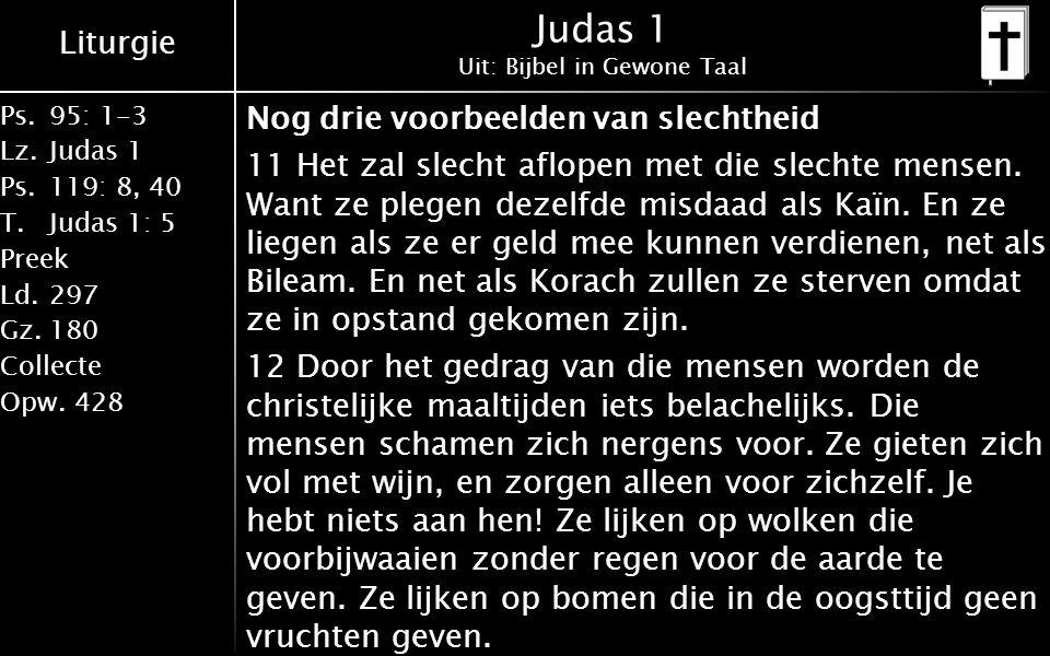 Liturgie Ps.95: 1-3 Lz.Judas 1 Ps.119: 8, 40 T.Judas 1: 5 Preek Ld.297 Gz.180 Collecte Opw.428 Judas 1 Uit: Bijbel in Gewone Taal Nog drie voorbeelden van slechtheid 11 Het zal slecht aflopen met die slechte mensen.