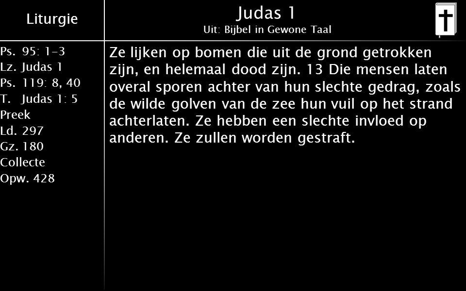 Liturgie Ps.95: 1-3 Lz.Judas 1 Ps.119: 8, 40 T.Judas 1: 5 Preek Ld.297 Gz.180 Collecte Opw.428 Judas 1 Uit: Bijbel in Gewone Taal Ze lijken op bomen die uit de grond getrokken zijn, en helemaal dood zijn.