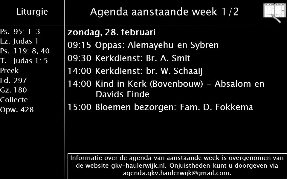 Liturgie Ps.95: 1-3 Lz.Judas 1 Ps.119: 8, 40 T.Judas 1: 5 Preek Ld.297 Gz.180 Collecte Opw.428 Agenda aanstaande week 1/2 zondag, 28. februari 09:15 O