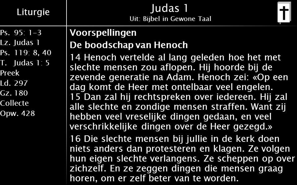 Liturgie Ps.95: 1-3 Lz.Judas 1 Ps.119: 8, 40 T.Judas 1: 5 Preek Ld.297 Gz.180 Collecte Opw.428 Judas 1 Uit: Bijbel in Gewone Taal Voorspellingen De boodschap van Henoch 14 Henoch vertelde al lang geleden hoe het met slechte mensen zou aflopen.