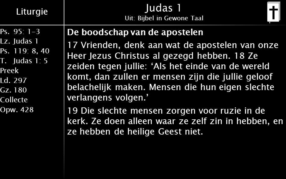 Liturgie Ps.95: 1-3 Lz.Judas 1 Ps.119: 8, 40 T.Judas 1: 5 Preek Ld.297 Gz.180 Collecte Opw.428 Judas 1 Uit: Bijbel in Gewone Taal De boodschap van de apostelen 17 Vrienden, denk aan wat de apostelen van onze Heer Jezus Christus al gezegd hebben.