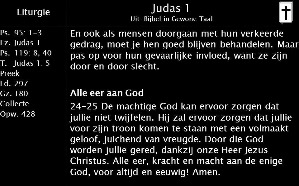 Liturgie Ps.95: 1-3 Lz.Judas 1 Ps.119: 8, 40 T.Judas 1: 5 Preek Ld.297 Gz.180 Collecte Opw.428 Judas 1 Uit: Bijbel in Gewone Taal En ook als mensen doorgaan met hun verkeerde gedrag, moet je hen goed blijven behandelen.