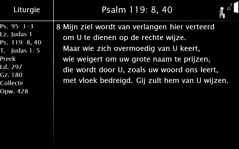 Liturgie Ps.95: 1-3 Lz.Judas 1 Ps.119: 8, 40 T.Judas 1: 5 Preek Ld.297 Gz.180 Collecte Opw.428 Psalm 119: 8, 40 8Mijn ziel wordt van verlangen hier ve
