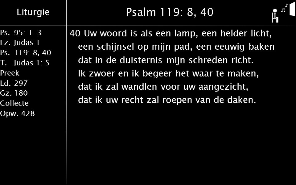 Liturgie Ps.95: 1-3 Lz.Judas 1 Ps.119: 8, 40 T.Judas 1: 5 Preek Ld.297 Gz.180 Collecte Opw.428 Psalm 119: 8, 40 40Uw woord is als een lamp, een helder