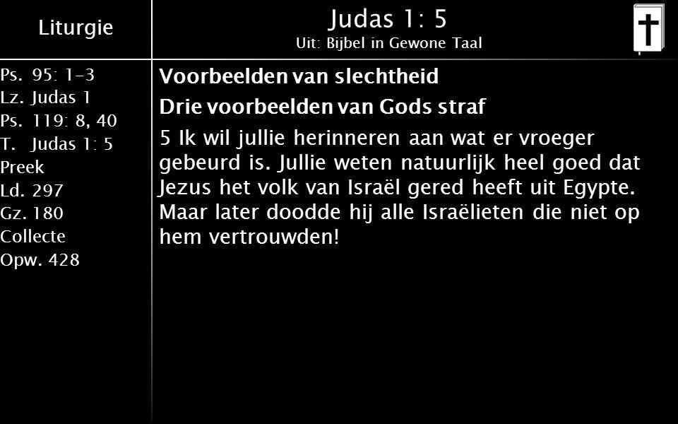 Liturgie Ps.95: 1-3 Lz.Judas 1 Ps.119: 8, 40 T.Judas 1: 5 Preek Ld.297 Gz.180 Collecte Opw.428 Judas 1: 5 Uit: Bijbel in Gewone Taal Voorbeelden van slechtheid Drie voorbeelden van Gods straf 5 Ik wil jullie herinneren aan wat er vroeger gebeurd is.