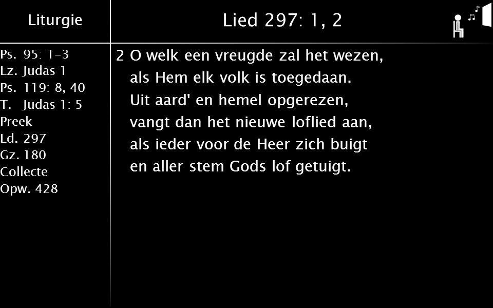 Liturgie Ps.95: 1-3 Lz.Judas 1 Ps.119: 8, 40 T.Judas 1: 5 Preek Ld.297 Gz.180 Collecte Opw.428 Lied 297: 1, 2 2O welk een vreugde zal het wezen, als Hem elk volk is toegedaan.