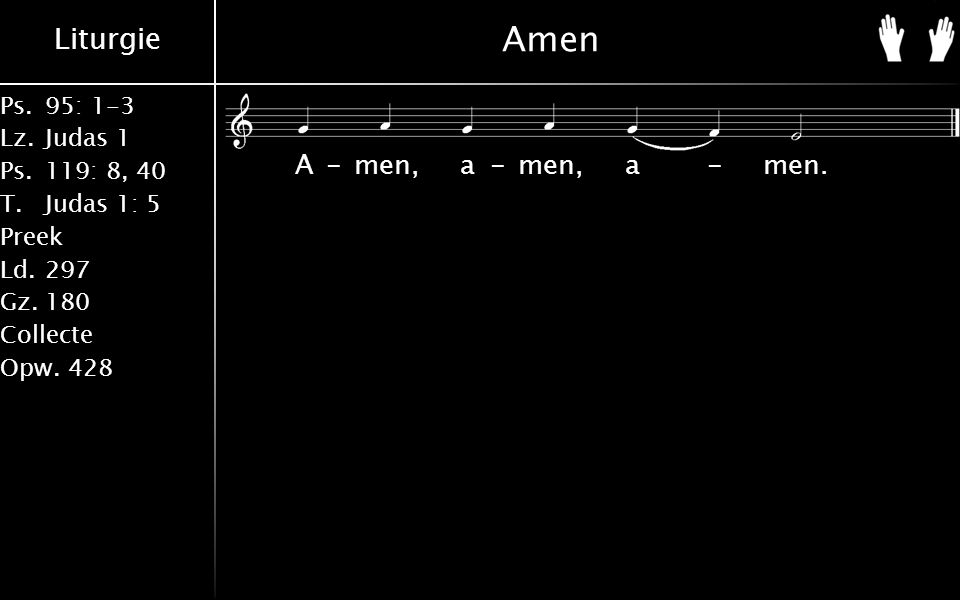 Liturgie Ps.95: 1-3 Lz.Judas 1 Ps.119: 8, 40 T.Judas 1: 5 Preek Ld.297 Gz.180 Collecte Opw.428 Amen A-men, a-men, a-men.