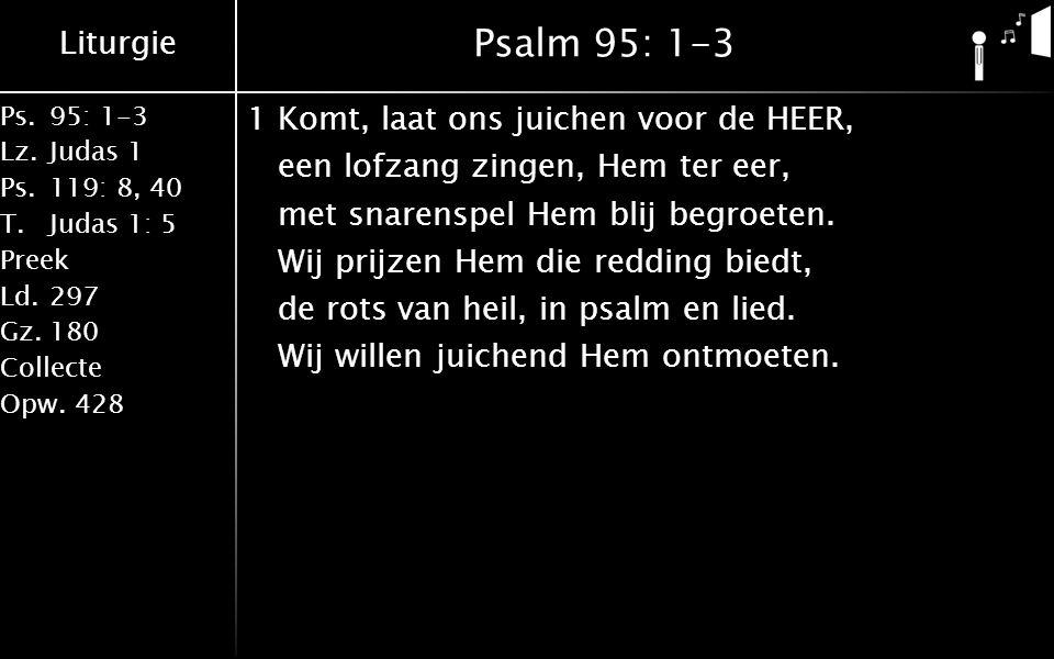 Liturgie Ps.95: 1-3 Lz.Judas 1 Ps.119: 8, 40 T.Judas 1: 5 Preek Ld.297 Gz.180 Collecte Opw.428 Psalm 95: 1-3 1Komt, laat ons juichen voor de HEER, een lofzang zingen, Hem ter eer, met snarenspel Hem blij begroeten.