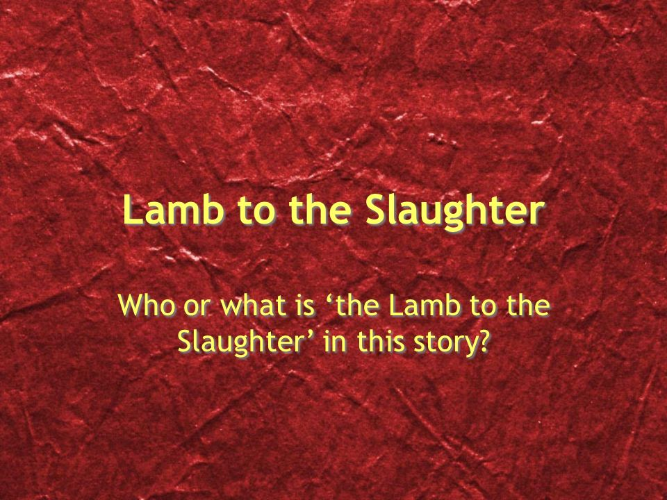 Lamb to the Slaughter Who or what is 'the Lamb to the Slaughter' in this story
