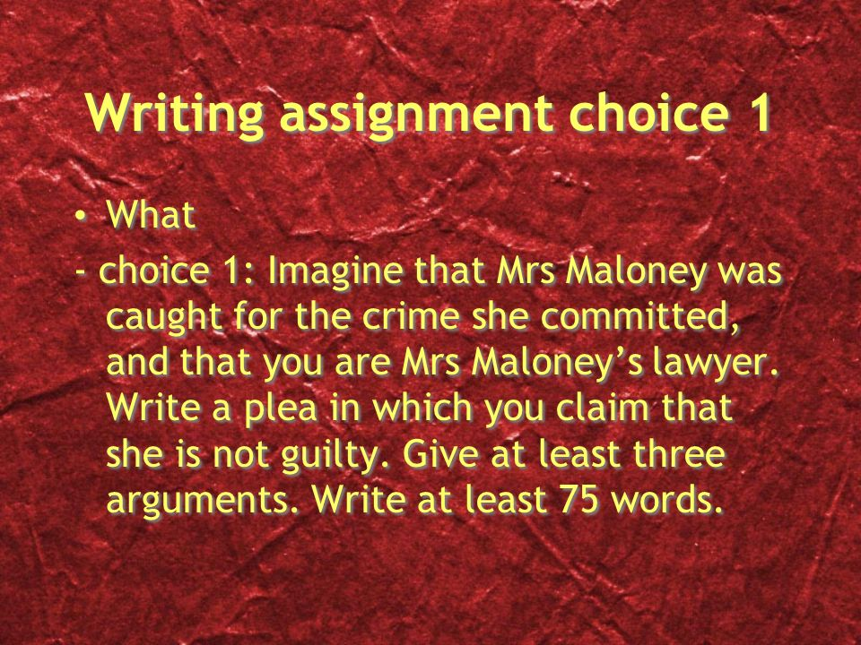 Writing assignment choice 1 What - choice 1: Imagine that Mrs Maloney was caught for the crime she committed, and that you are Mrs Maloney's lawyer.