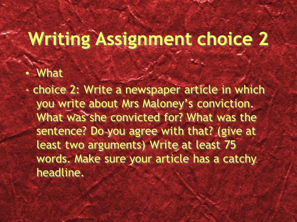 Writing Assignment choice 2 What - choice 2: Write a newspaper article in which you write about Mrs Maloney's conviction.
