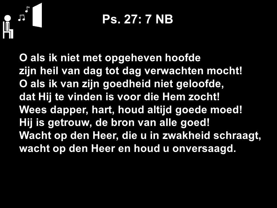 Ps. 27: 7 NB O als ik niet met opgeheven hoofde zijn heil van dag tot dag verwachten mocht.