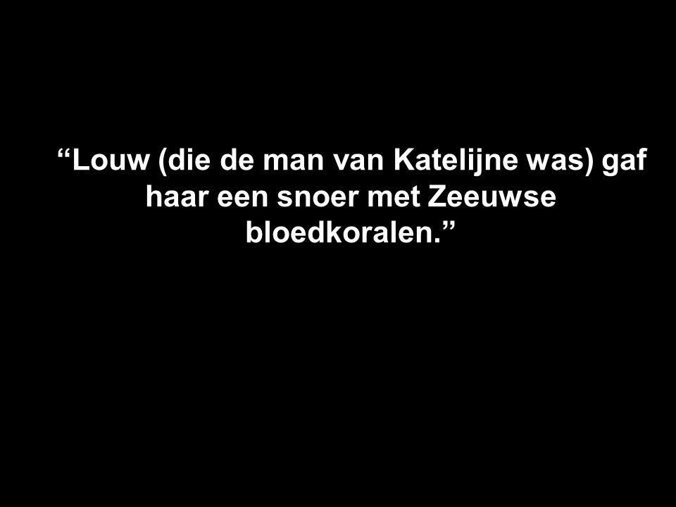 Louw (die de man van Katelijne was) gaf haar een snoer met Zeeuwse bloedkoralen.