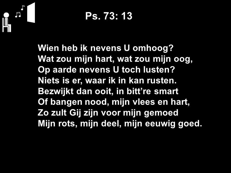 Ps. 73: 13 Wien heb ik nevens U omhoog.