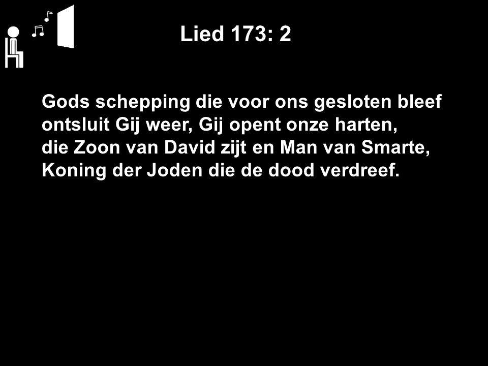 Lied 173: 2 Gods schepping die voor ons gesloten bleef ontsluit Gij weer, Gij opent onze harten, die Zoon van David zijt en Man van Smarte, Koning der Joden die de dood verdreef.