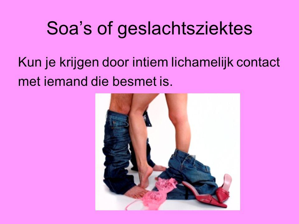 Soa's of geslachtsziektes Kun je krijgen door intiem lichamelijk contact met iemand die besmet is.