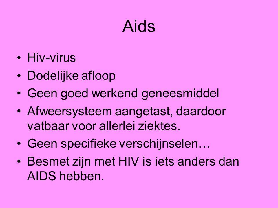Aids Hiv-virus Dodelijke afloop Geen goed werkend geneesmiddel Afweersysteem aangetast, daardoor vatbaar voor allerlei ziektes. Geen specifieke versch