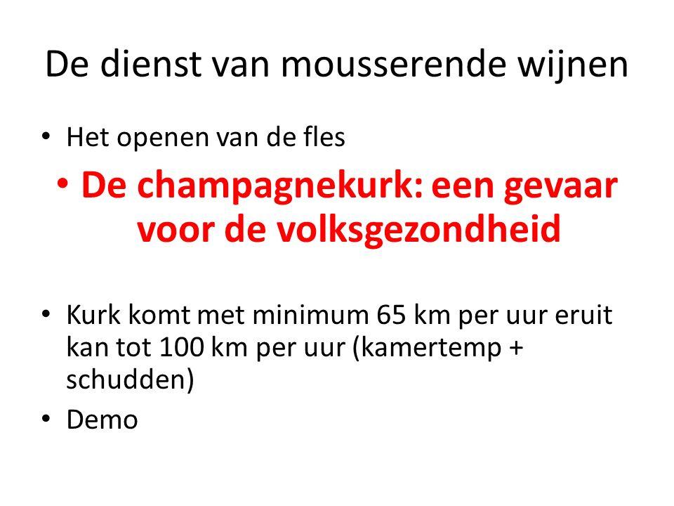 De dienst van mousserende wijnen Het openen van de fles De champagnekurk: een gevaar voor de volksgezondheid Kurk komt met minimum 65 km per uur eruit kan tot 100 km per uur (kamertemp + schudden) Demo