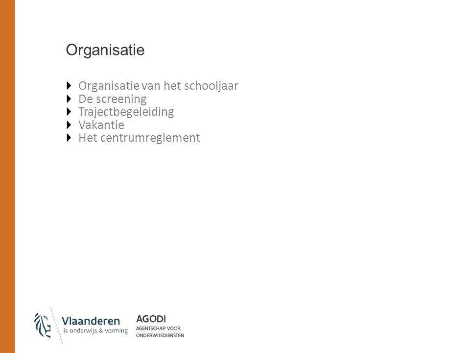 Organisatie Organisatie van het schooljaar De screening Trajectbegeleiding Vakantie Het centrumreglement