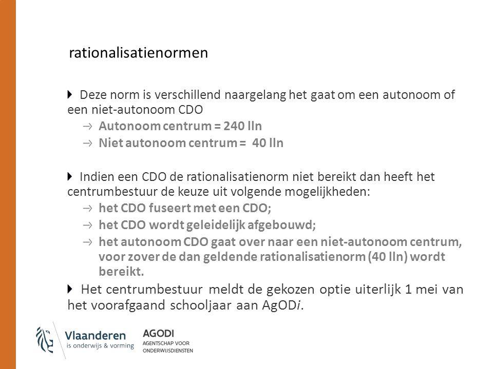 rationalisatienormen Deze norm is verschillend naargelang het gaat om een autonoom of een niet-autonoom CDO Autonoom centrum = 240 lln Niet autonoom centrum = 40 lln Indien een CDO de rationalisatienorm niet bereikt dan heeft het centrumbestuur de keuze uit volgende mogelijkheden: het CDO fuseert met een CDO; het CDO wordt geleidelijk afgebouwd; het autonoom CDO gaat over naar een niet-autonoom centrum, voor zover de dan geldende rationalisatienorm (40 lln) wordt bereikt.