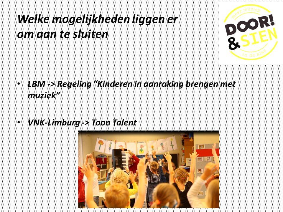 Welke mogelijkheden liggen er om aan te sluiten LBM -> Regeling Kinderen in aanraking brengen met muziek VNK-Limburg -> Toon Talent