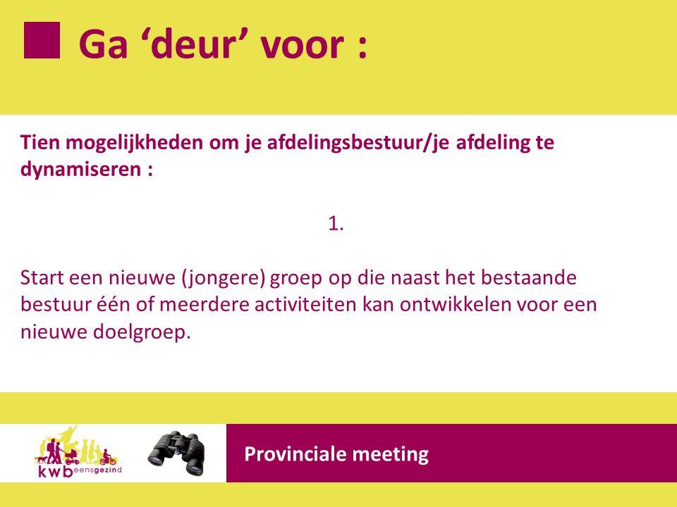 Ga 'deur' voor : Provinciale meeting Tien mogelijkheden om je afdelingsbestuur/je afdeling te dynamiseren : 1. Start een nieuwe (jongere) groep op die