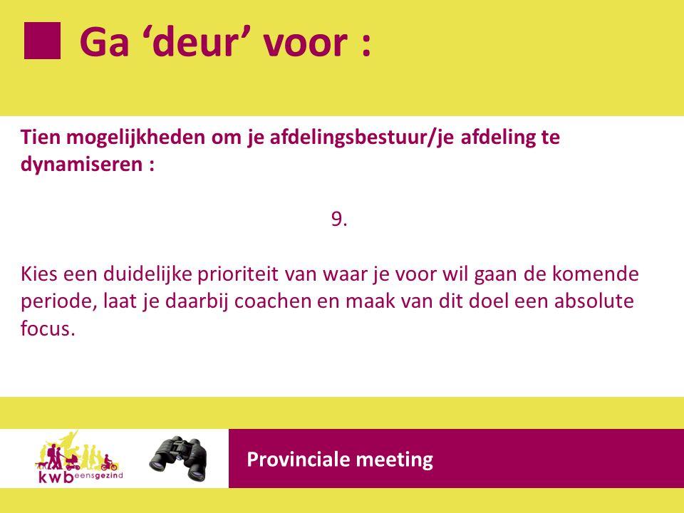 Ga 'deur' voor : Provinciale meeting Tien mogelijkheden om je afdelingsbestuur/je afdeling te dynamiseren : 9. Kies een duidelijke prioriteit van waar