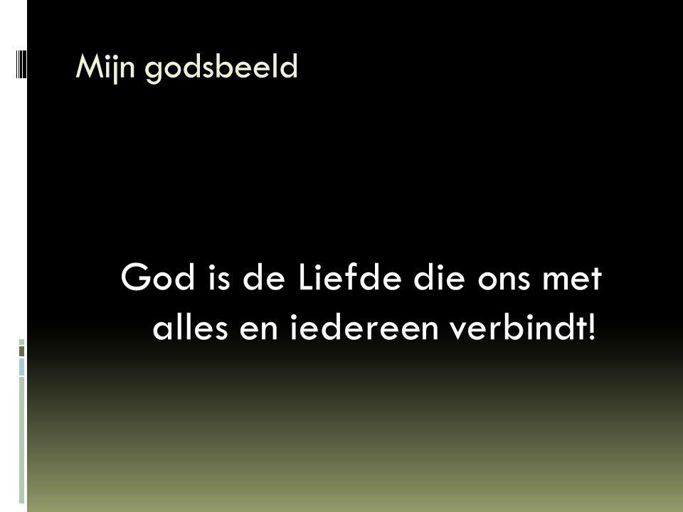 Mijn godsbeeld God is de Liefde die ons met alles en iedereen verbindt!