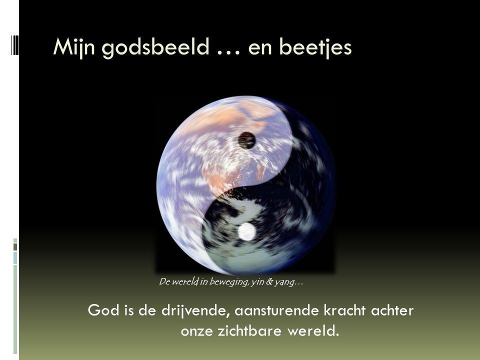 Mijn godsbeeld … en beetjes God is de drijvende, aansturende kracht achter onze zichtbare wereld. De wereld in beweging, yin & yang…