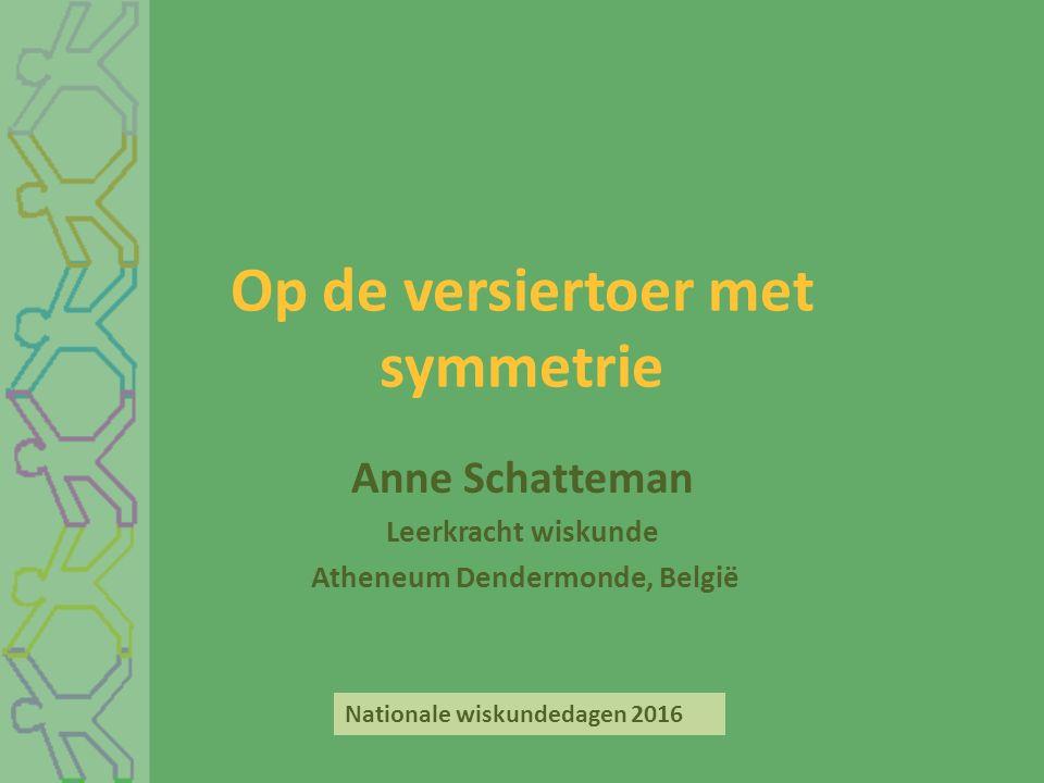 Op de versiertoer met symmetrie Anne Schatteman Leerkracht wiskunde Atheneum Dendermonde, België Nationale wiskundedagen 2016