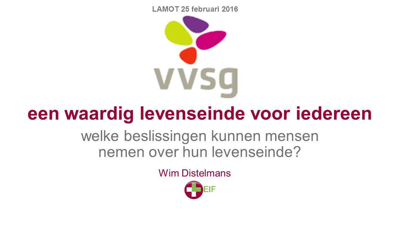 een waardig levenseinde voor iedereen welke beslissingen kunnen mensen nemen over hun levenseinde? LAMOT 25 februari 2016 Wim Distelmans