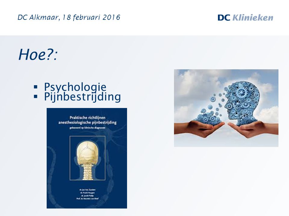 Hoe?:  Psychologie  Pijnbestrijding DC Alkmaar, 18 februari 2016