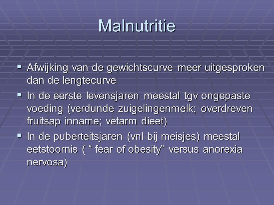 Malnutritie  Afwijking van de gewichtscurve meer uitgesproken dan de lengtecurve  In de eerste levensjaren meestal tgv ongepaste voeding (verdunde zuigelingenmelk; overdreven fruitsap inname; vetarm dieet)  In de puberteitsjaren (vnl bij meisjes) meestal eetstoornis ( fear of obesity versus anorexia nervosa)