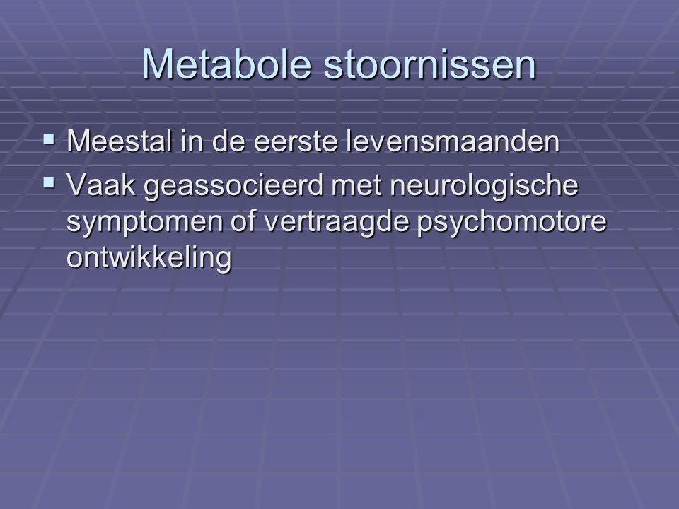 Metabole stoornissen  Meestal in de eerste levensmaanden  Vaak geassocieerd met neurologische symptomen of vertraagde psychomotore ontwikkeling