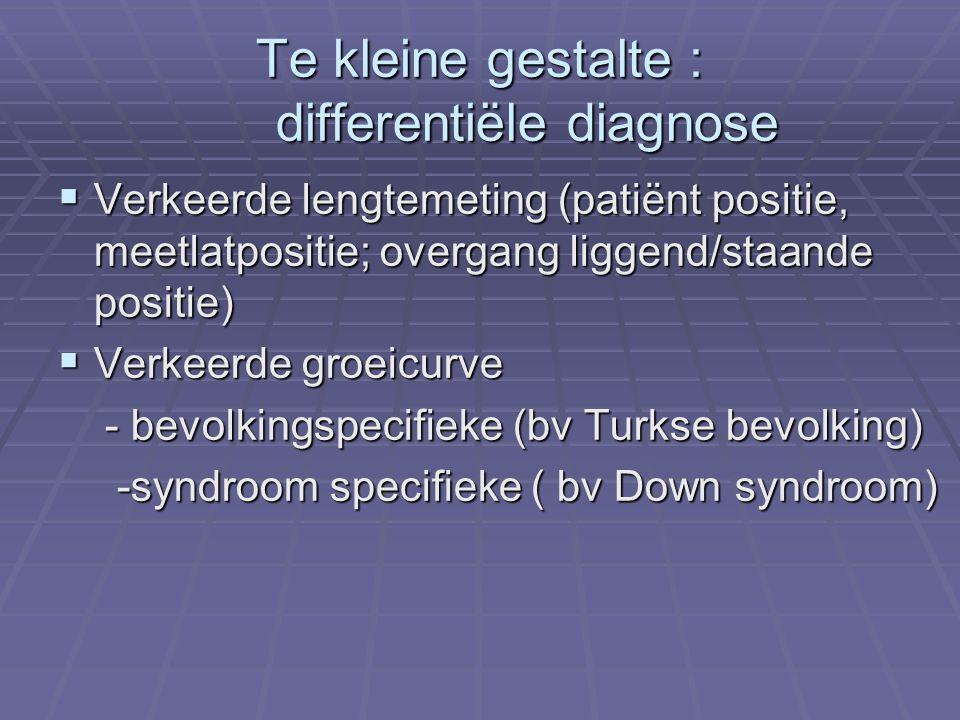 Te kleine gestalte : differentiële diagnose  Verkeerde lengtemeting (patiënt positie, meetlatpositie; overgang liggend/staande positie)  Verkeerde groeicurve - bevolkingspecifieke (bv Turkse bevolking) - bevolkingspecifieke (bv Turkse bevolking) -syndroom specifieke ( bv Down syndroom) -syndroom specifieke ( bv Down syndroom)