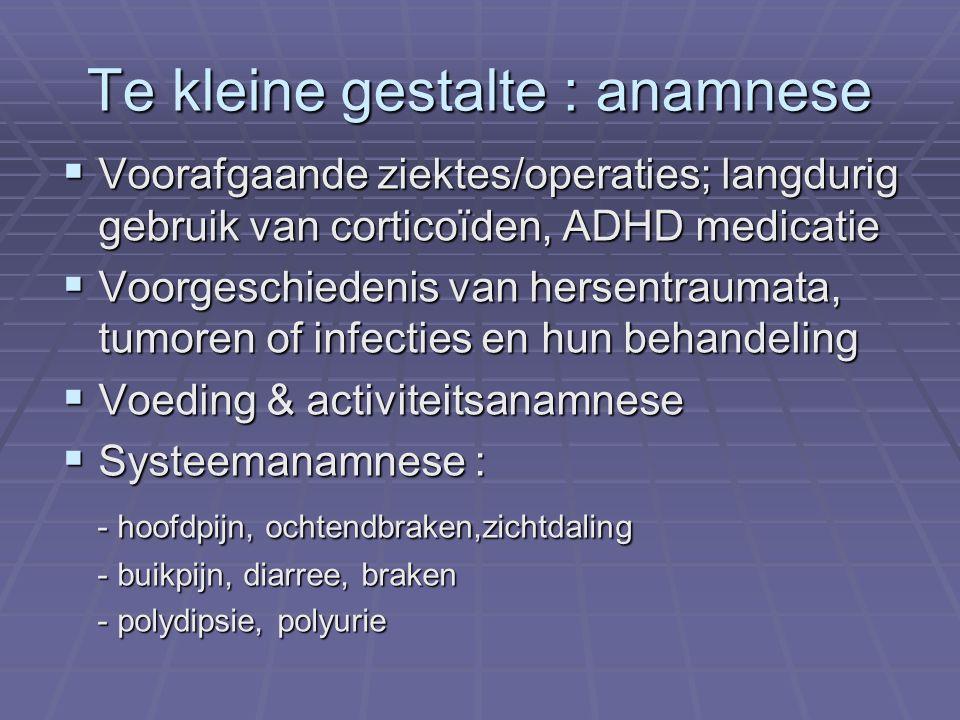 Te kleine gestalte : anamnese  Voorafgaande ziektes/operaties; langdurig gebruik van corticoïden, ADHD medicatie  Voorgeschiedenis van hersentraumata, tumoren of infecties en hun behandeling  Voeding & activiteitsanamnese  Systeemanamnese : - hoofdpijn, ochtendbraken,zichtdaling - hoofdpijn, ochtendbraken,zichtdaling - buikpijn, diarree, braken - buikpijn, diarree, braken - polydipsie, polyurie - polydipsie, polyurie