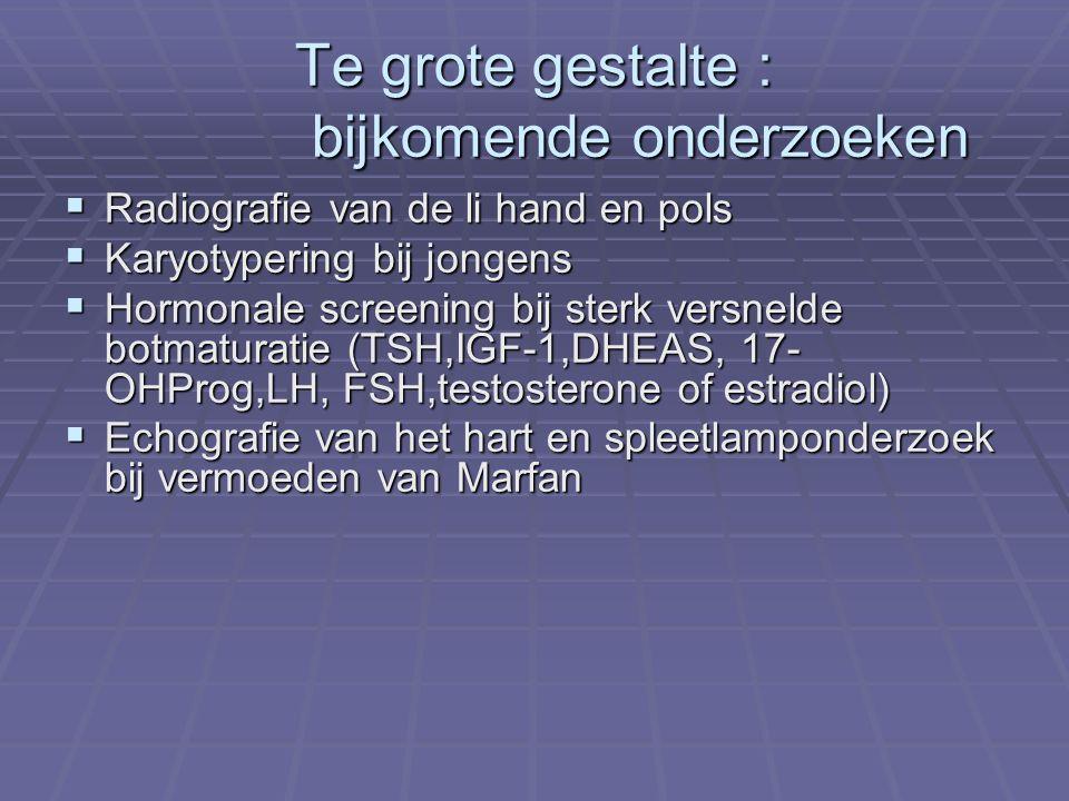 Te grote gestalte : bijkomende onderzoeken  Radiografie van de li hand en pols  Karyotypering bij jongens  Hormonale screening bij sterk versnelde botmaturatie (TSH,IGF-1,DHEAS, 17- OHProg,LH, FSH,testosterone of estradiol)  Echografie van het hart en spleetlamponderzoek bij vermoeden van Marfan
