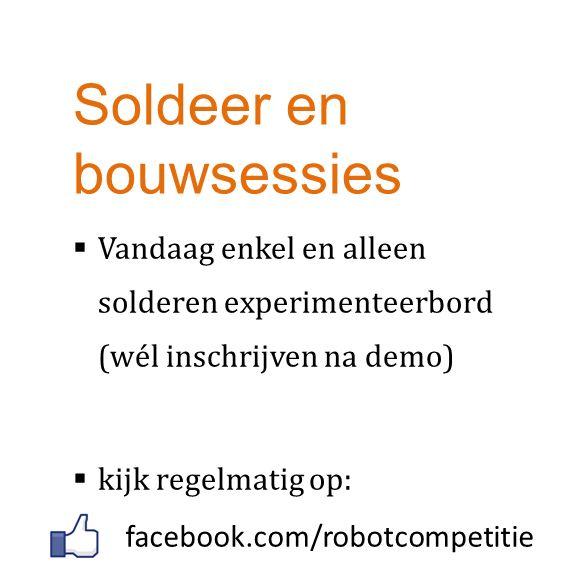 Soldeer en bouwsessies  Vandaag enkel en alleen solderen experimenteerbord (wél inschrijven na demo)  kijk regelmatig op: facebook.com/robotcompetit