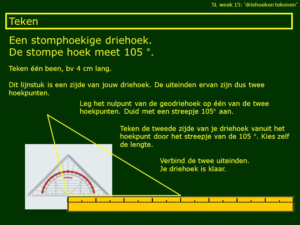 Teken Een stomphoekige driehoek. De stompe hoek meet 105 °. 5L week 15: 'driehoeken tekenen' Teken één been, bv 4 cm lang. Dit lijnstuk is een zijde v
