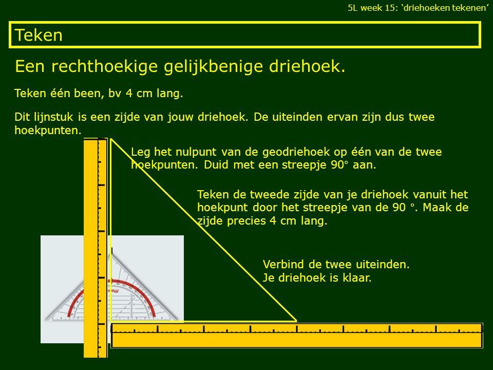 Teken Een rechthoekige gelijkbenige driehoek. 5L week 15: 'driehoeken tekenen' Teken één been, bv 4 cm lang. Dit lijnstuk is een zijde van jouw drieho