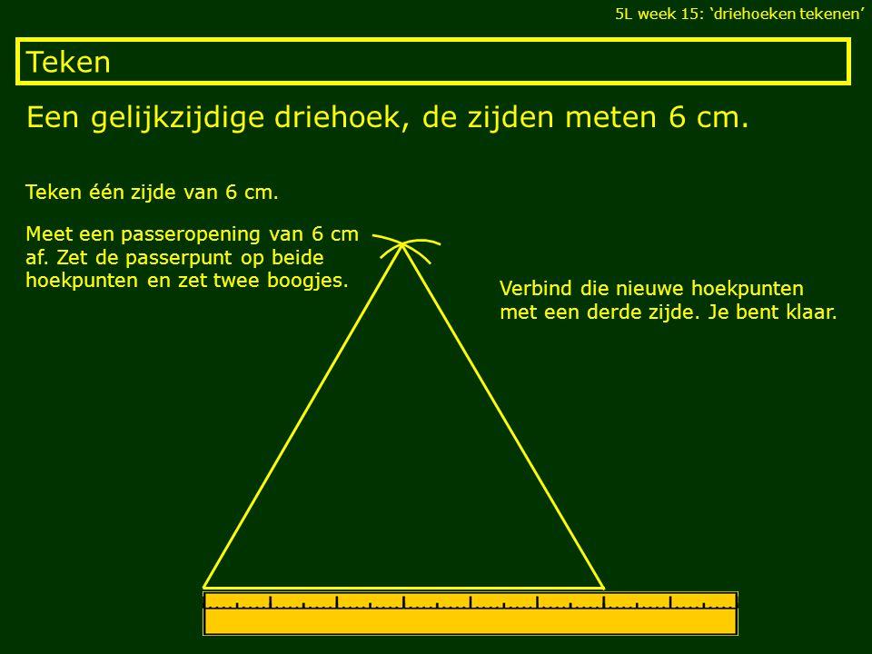 Teken Een gelijkzijdige driehoek, de zijden meten 6 cm. 5L week 15: 'driehoeken tekenen' Teken één zijde van 6 cm. Meet een passeropening van 6 cm af.