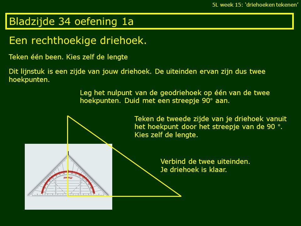 Bladzijde 34 oefening 1a Een rechthoekige driehoek. 5L week 15: 'driehoeken tekenen' Teken één been. Kies zelf de lengte Dit lijnstuk is een zijde van