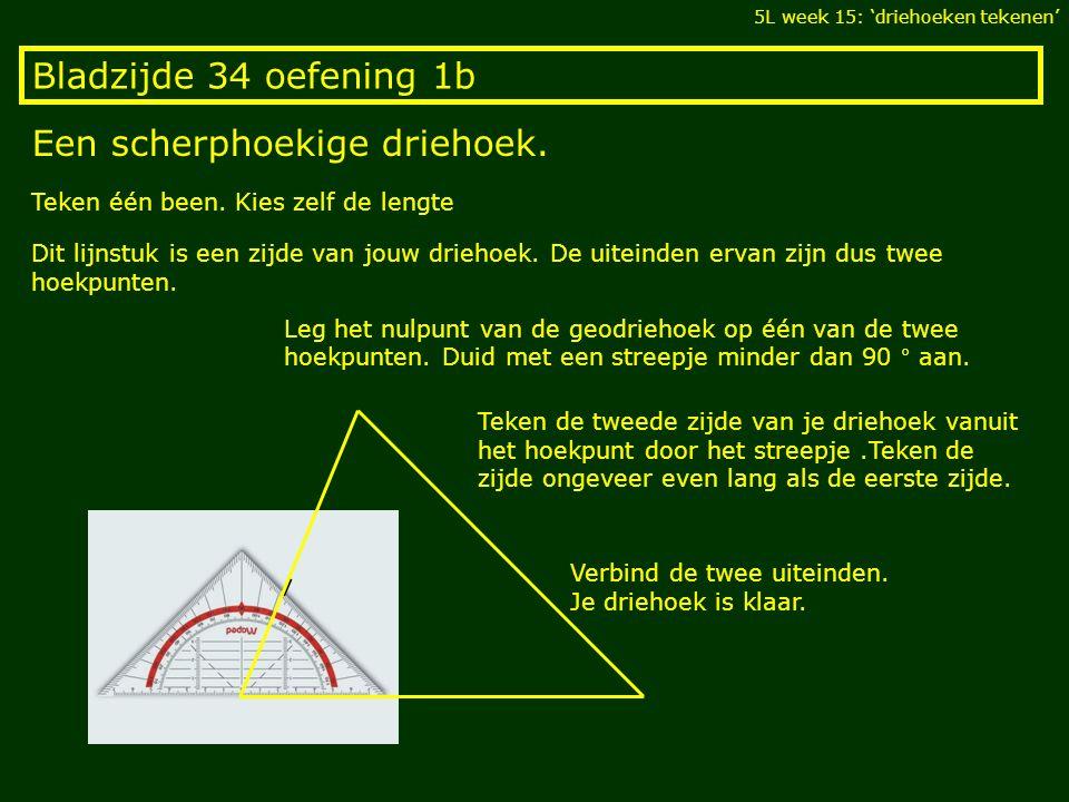 Bladzijde 34 oefening 1b Een scherphoekige driehoek. 5L week 15: 'driehoeken tekenen' Teken één been. Kies zelf de lengte Dit lijnstuk is een zijde va