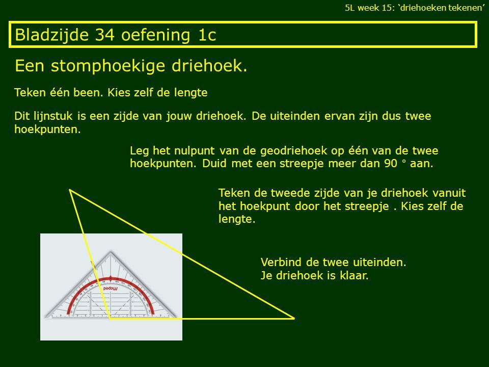 Bladzijde 34 oefening 1c Een stomphoekige driehoek. 5L week 15: 'driehoeken tekenen' Teken één been. Kies zelf de lengte Dit lijnstuk is een zijde van