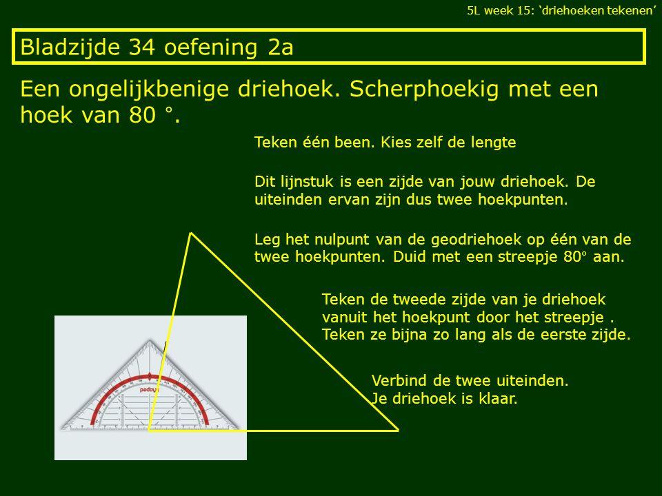 Bladzijde 34 oefening 2a Een ongelijkbenige driehoek. Scherphoekig met een hoek van 80 °. 5L week 15: 'driehoeken tekenen' Teken één been. Kies zelf d