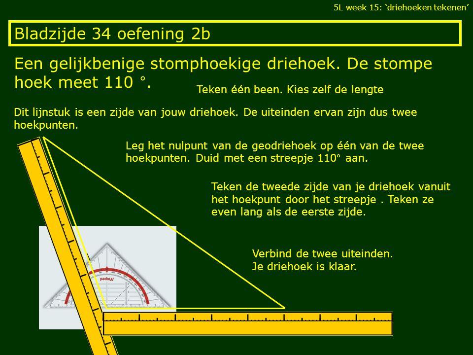 Bladzijde 34 oefening 2b Een gelijkbenige stomphoekige driehoek. De stompe hoek meet 110 °. 5L week 15: 'driehoeken tekenen' Teken één been. Kies zelf