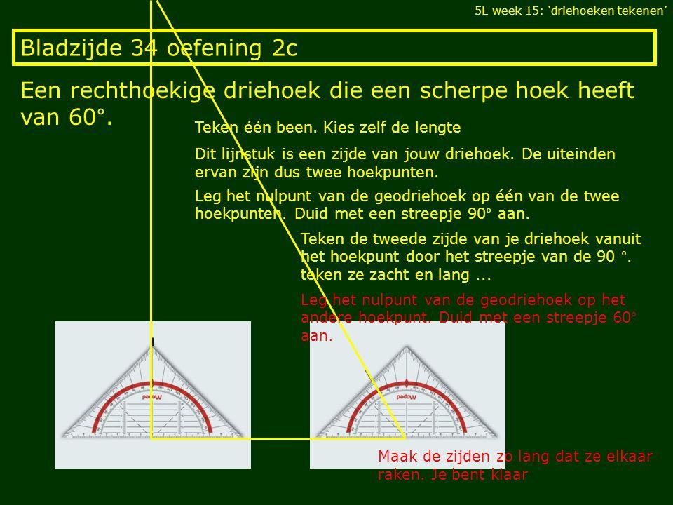 Bladzijde 34 oefening 2c Een rechthoekige driehoek die een scherpe hoek heeft van 60°. 5L week 15: 'driehoeken tekenen' Teken één been. Kies zelf de l
