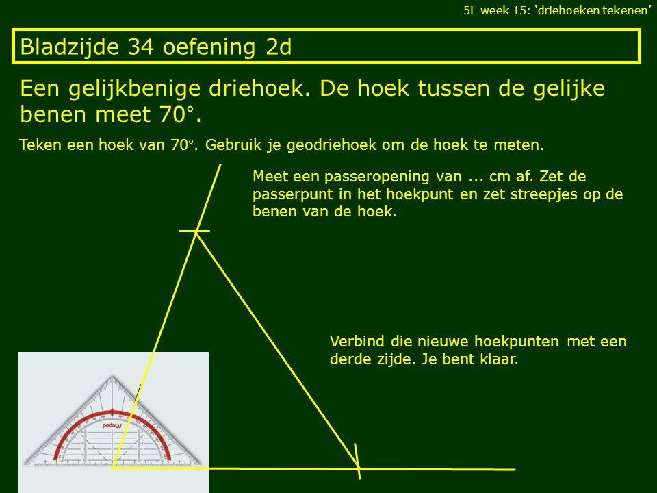 Bladzijde 34 oefening 2d Een gelijkbenige driehoek. De hoek tussen de gelijke benen meet 70°. 5L week 15: 'driehoeken tekenen' Teken een hoek van 70°.